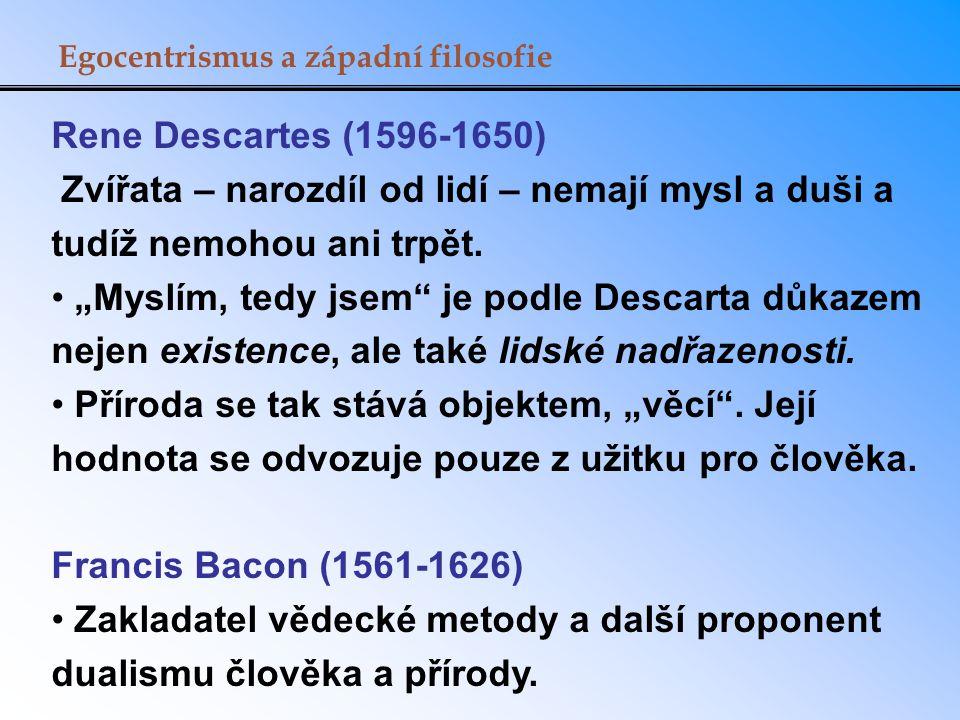 """Egocentrismus a západní filosofie Rene Descartes (1596-1650) Zvířata – narozdíl od lidí – nemají mysl a duši a tudíž nemohou ani trpět. """"Myslím, tedy"""