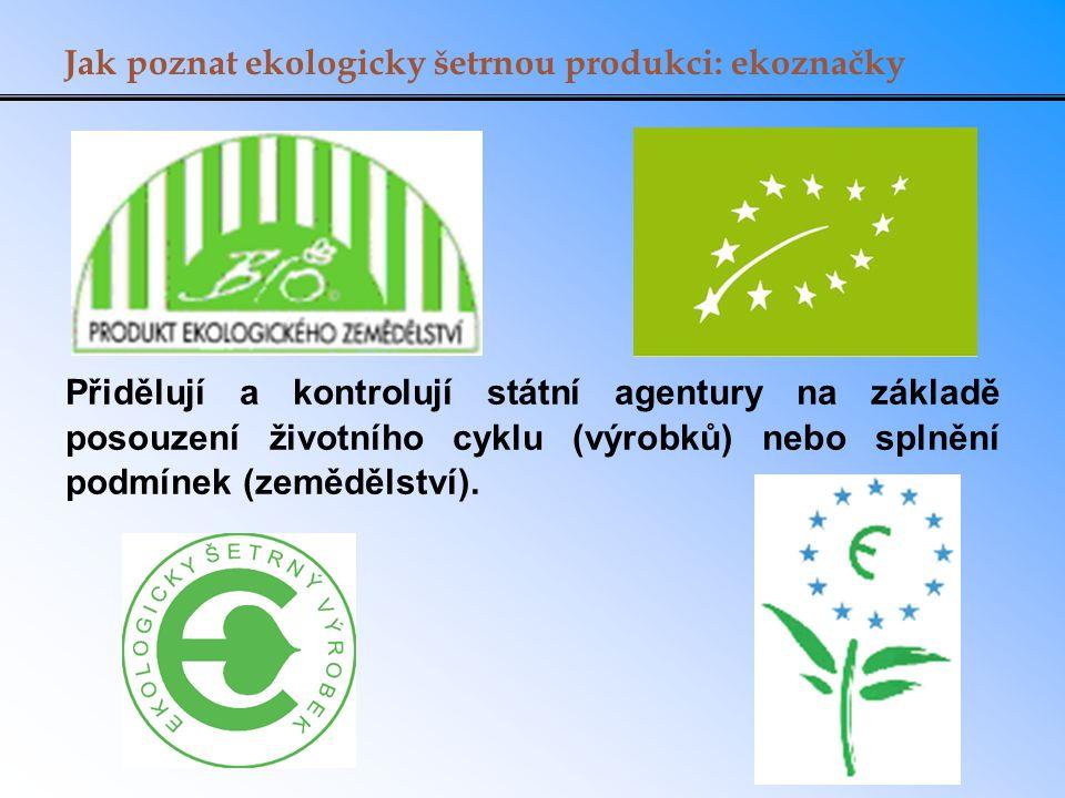 Jak poznat ekologicky šetrnou produkci: ekoznačky Přidělují a kontrolují státní agentury na základě posouzení životního cyklu (výrobků) nebo splnění podmínek (zemědělství).