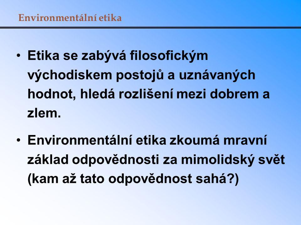 Environmentální etika Etika se zabývá filosofickým východiskem postojů a uznávaných hodnot, hledá rozlišení mezi dobrem a zlem. Environmentální etika