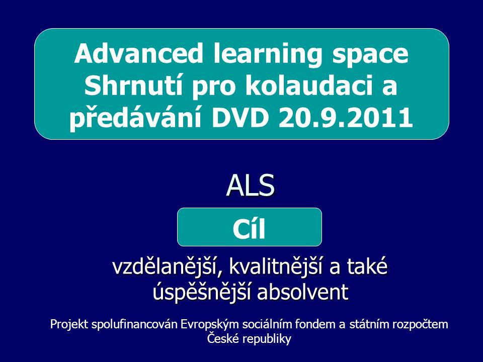 ALS ALS vzdělanější, kvalitnější a také úspěšnější absolvent Cíl Projekt spolufinancován Evropským sociálním fondem a státním rozpočtem České republiky Advanced learning space Shrnutí pro kolaudaci a předávání DVD 20.9.2011