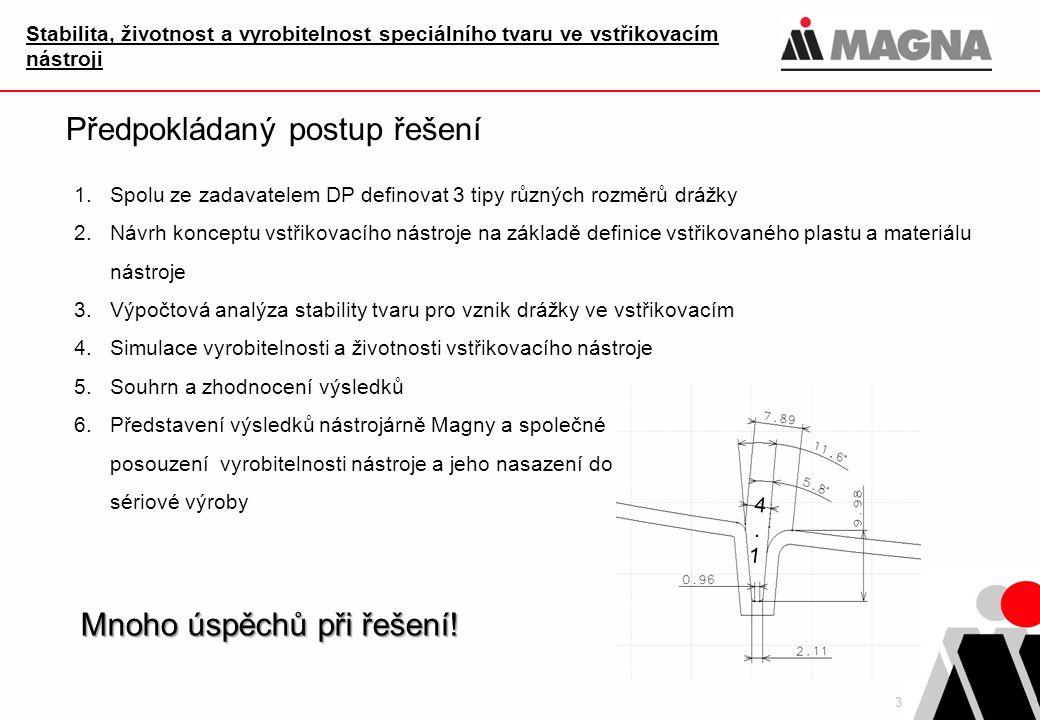 3 Předpokládaný postup řešení 1.Spolu ze zadavatelem DP definovat 3 tipy různých rozměrů drážky 2.Návrh konceptu vstřikovacího nástroje na základě def