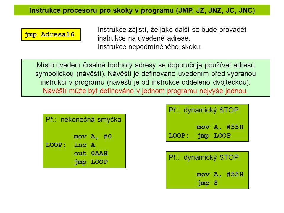 Instrukce procesoru pro skoky v programu (JMP, JZ, JNZ, JC, JNC) jmp Adresa16 Instrukce zajistí, že jako další se bude provádět instrukce na uvedené adrese.