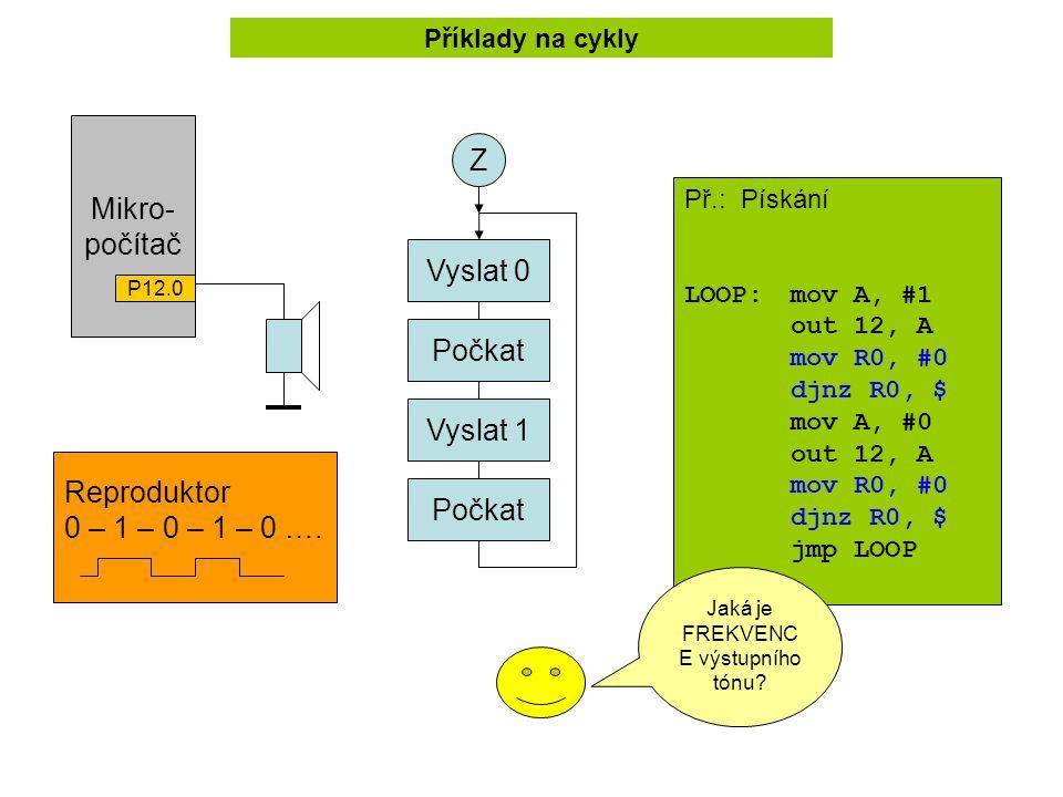 Př.: Pískání LOOP:mov A, #1 out 12, A mov R0, #0 djnz R0, $ mov A, #0 out 12, A mov R0, #0 djnz R0, $ jmp LOOP Mikro- počítač P12.0 Reproduktor 0 – 1 – 0 – 1 – 0 ….