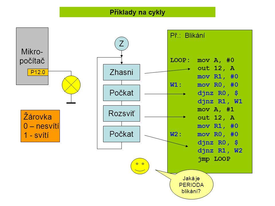 Mikro- počítač P12.0 Žárovka 0 – nesvítí 1 - svítí Příklady na cykly Zhasni Počkat Rozsviť Počkat Z Př.: Blikání LOOP:mov A, #0 out 12, A mov R1, #0 W1: mov R0, #0 djnz R0, $ djnz R1, W1 mov A, #1 out 12, A mov R1, #0 W2:mov R0, #0 djnz R0, $ djnz R1, W2 jmp LOOP Jaká je PERIODA blikání?