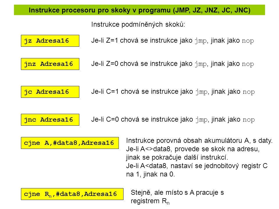 Instrukce procesoru pro skoky v programu (JMP, JZ, JNZ, JC, JNC) jnz Adresa16 jz Adresa16 jc Adresa16 jnc Adresa16 Je-li Z=1 chová se instrukce jako jmp, jinak jako nop Je-li Z=0 chová se instrukce jako jmp, jinak jako nop Je-li C=1 chová se instrukce jako jmp, jinak jako nop Je-li C=0 chová se instrukce jako jmp, jinak jako nop Instrukce podmíněných skoků: cjne A,#data8,Adresa16 Instrukce porovná obsah akumulátoru A, s daty.