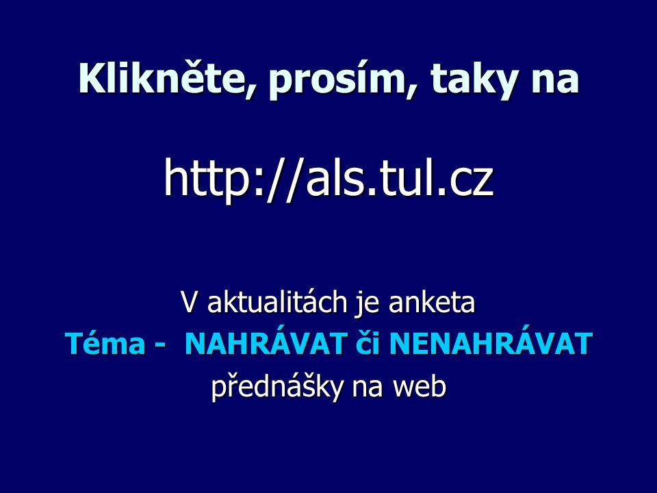 Klikněte, prosím, taky na http://als.tul.cz V aktualitách je anketa Téma - NAHRÁVAT či NENAHRÁVAT přednášky na web