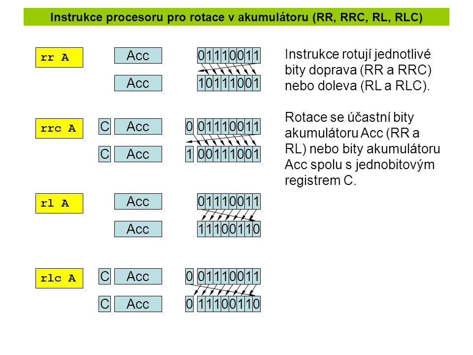 Instrukce procesoru pro rotace v akumulátoru (RR, RRC, RL, RLC) rr A rrc A rl A rlc A 01110011Acc 10111001 C01110011 00111001 C 0 1 01110011 11100110 C01110011 11100110 C 0 0 Instrukce rotují jednotlivé bity doprava (RR a RRC) nebo doleva (RL a RLC).