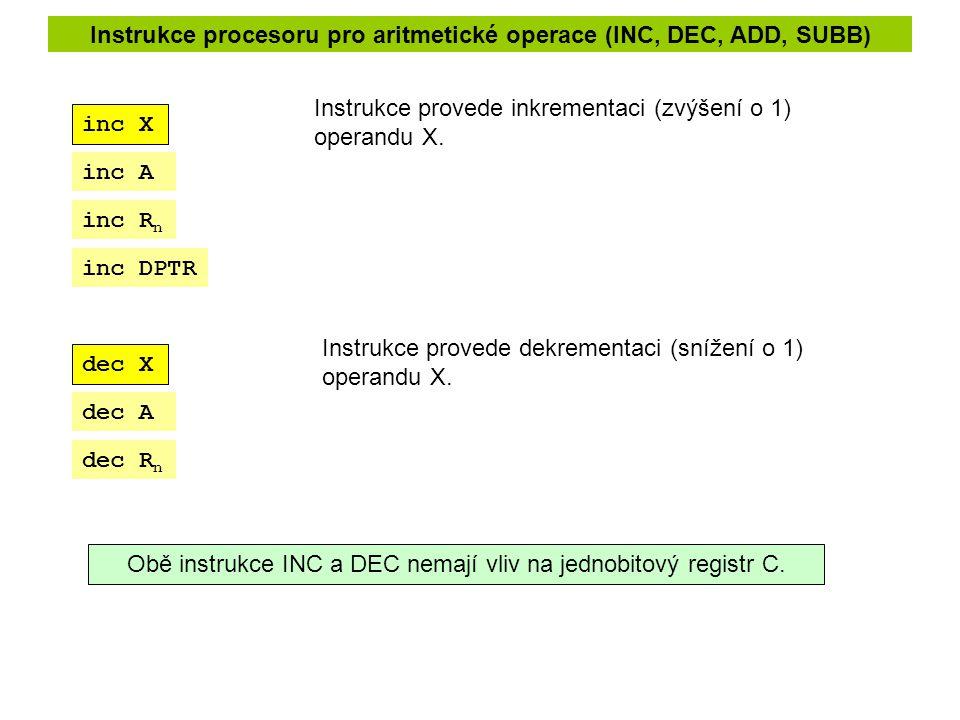 Instrukce procesoru pro aritmetické operace (INC, DEC, ADD, SUBB) dec X inc X Instrukce provede inkrementaci (zvýšení o 1) operandu X. Instrukce prove