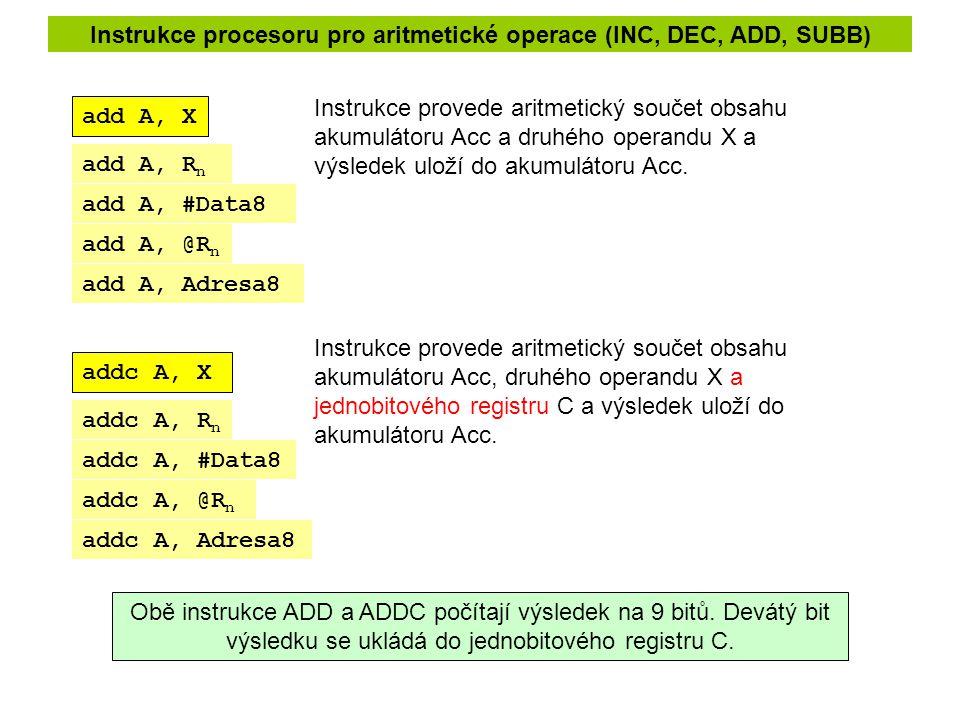 Instrukce procesoru pro aritmetické operace (INC, DEC, ADD, SUBB) add A, X addc A, X Instrukce provede aritmetický součet obsahu akumulátoru Acc a druhého operandu X a výsledek uloží do akumulátoru Acc.