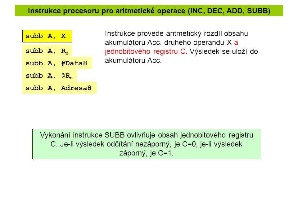 Instrukce procesoru pro aritmetické operace (INC, DEC, ADD, SUBB) subb A, X Instrukce provede aritmetický rozdíl obsahu akumulátoru Acc, druhého opera