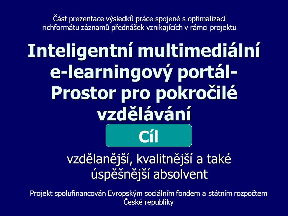 Inteligentní multimediální e-learningový portál- Prostor pro pokročilé vzdělávání vzdělanější, kvalitnější a také úspěšnější absolvent Cíl Projekt spolufinancován Evropským sociálním fondem a státním rozpočtem České republiky Část prezentace výsledků práce spojené s optimalizací richformátu záznamů přednášek vznikajících v rámci projektu