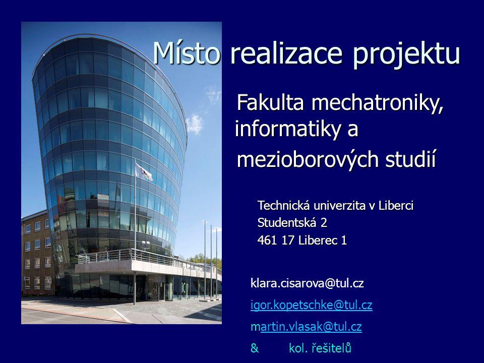 Místo realizace projektu Fakulta mechatroniky, informatiky a Fakulta mechatroniky, informatiky a mezioborových studií mezioborových studií Technická univerzita v Liberci Technická univerzita v Liberci Studentská 2 Studentská 2 461 17 Liberec 1 461 17 Liberec 1 klara.cisarova@tul.cz igor.kopetschke@tul.cz martin.vlasak@tul.czartin.vlasak@tul.cz & kol.