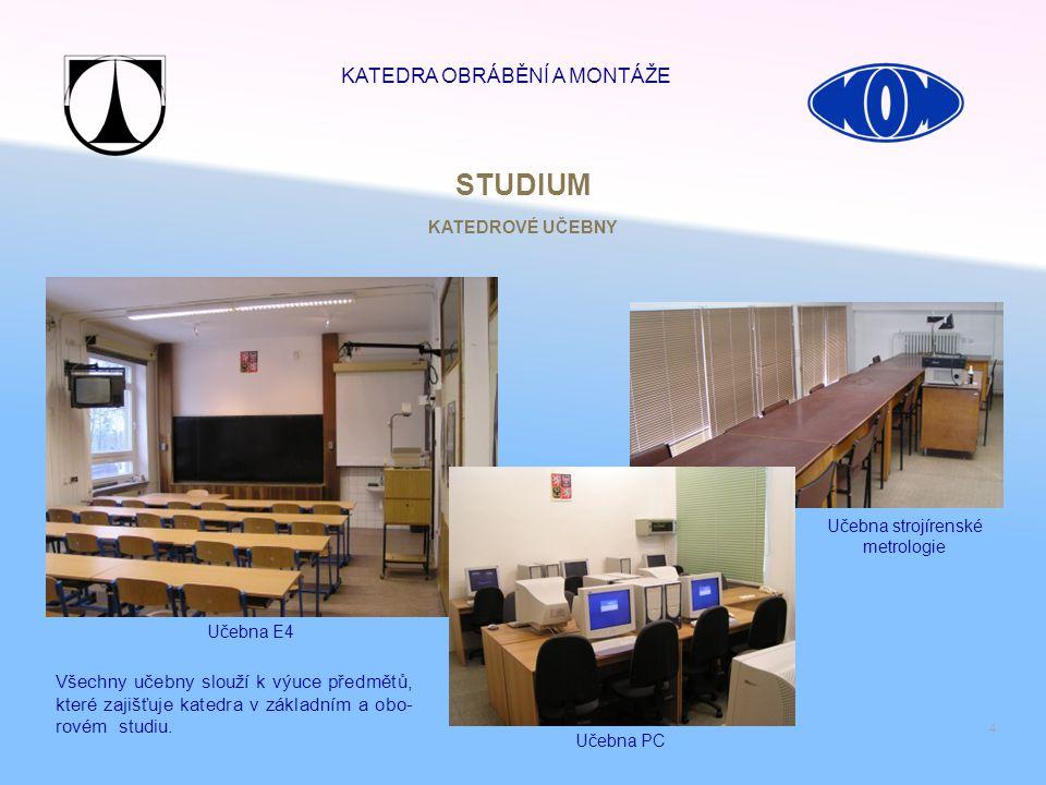 4 STUDIUM Učebna strojírenské metrologie Učebna E4 Učebna PC Všechny učebny slouží k výuce předmětů, které zajišťuje katedra v základním a obo- rovém
