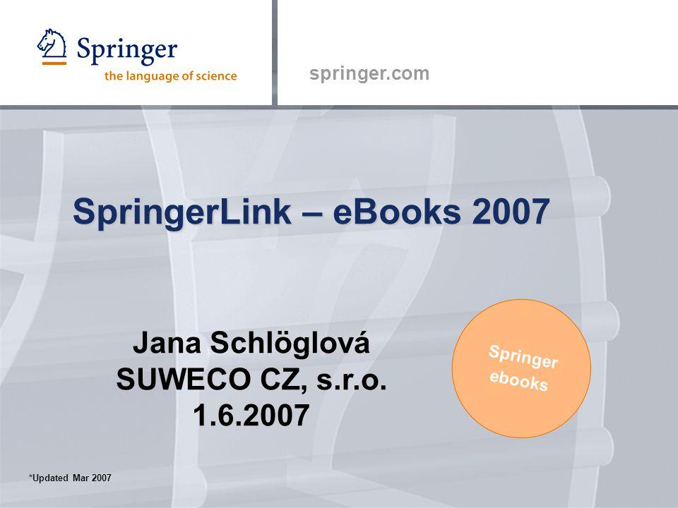 springer.com SpringerLink – eBooks 2007 Springer ebooks *Updated Mar 2007 Jana Schlöglová SUWECO CZ, s.r.o.