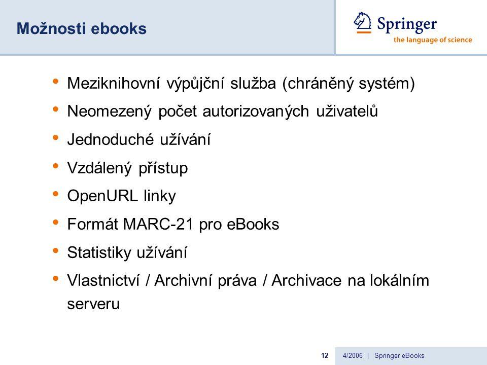 4/2006 | Springer eBooks12 Možnosti ebooks Meziknihovní výpůjční služba (chráněný systém) Neomezený počet autorizovaných uživatelů Jednoduché užívání Vzdálený přístup OpenURL linky Formát MARC-21 pro eBooks Statistiky užívání Vlastnictví / Archivní práva / Archivace na lokálním serveru