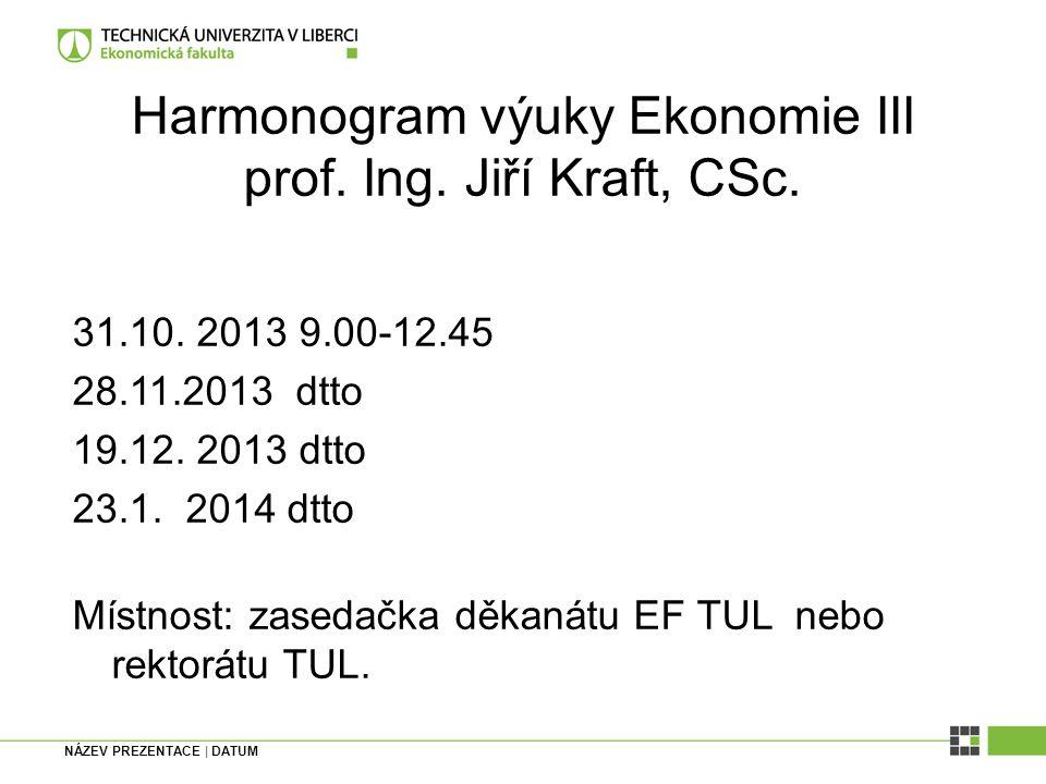 NÁZEV PREZENTACE | DATUM Harmonogram výuky Ekonomie III prof. Ing. Jiří Kraft, CSc. 31.10. 2013 9.00-12.45 28.11.2013 dtto 19.12. 2013 dtto 23.1. 2014