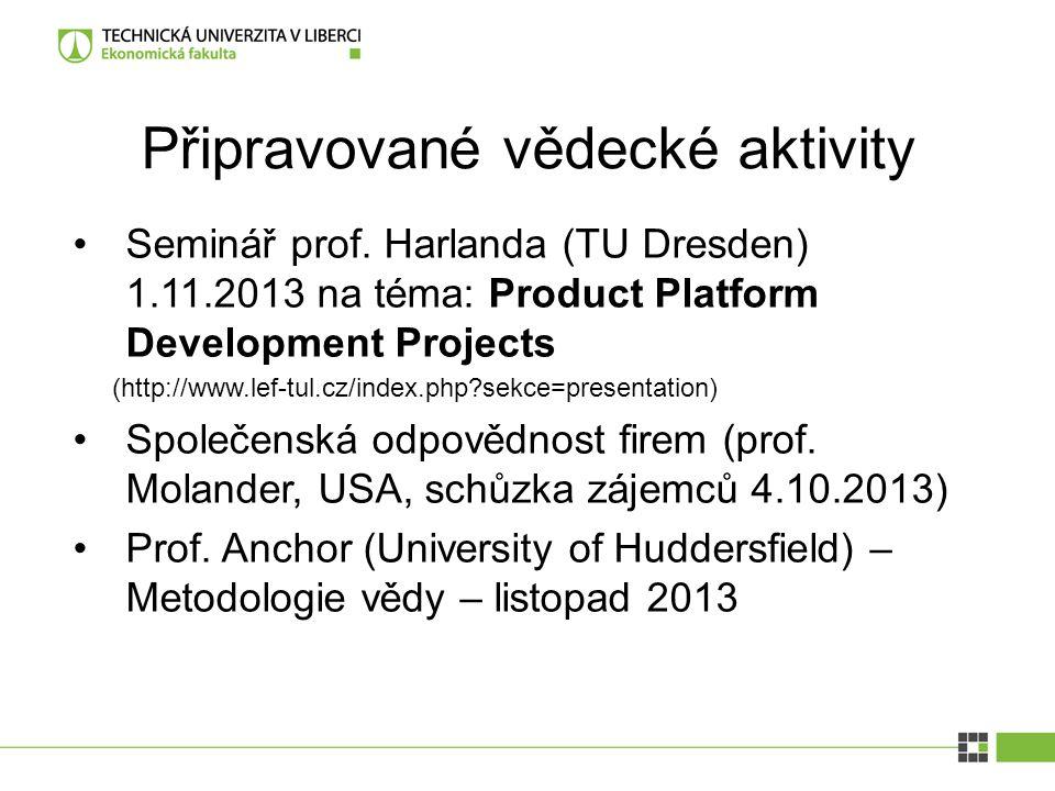 Připravované vědecké aktivity Seminář prof. Harlanda (TU Dresden) 1.11.2013 na téma: Product Platform Development Projects (http://www.lef-tul.cz/inde