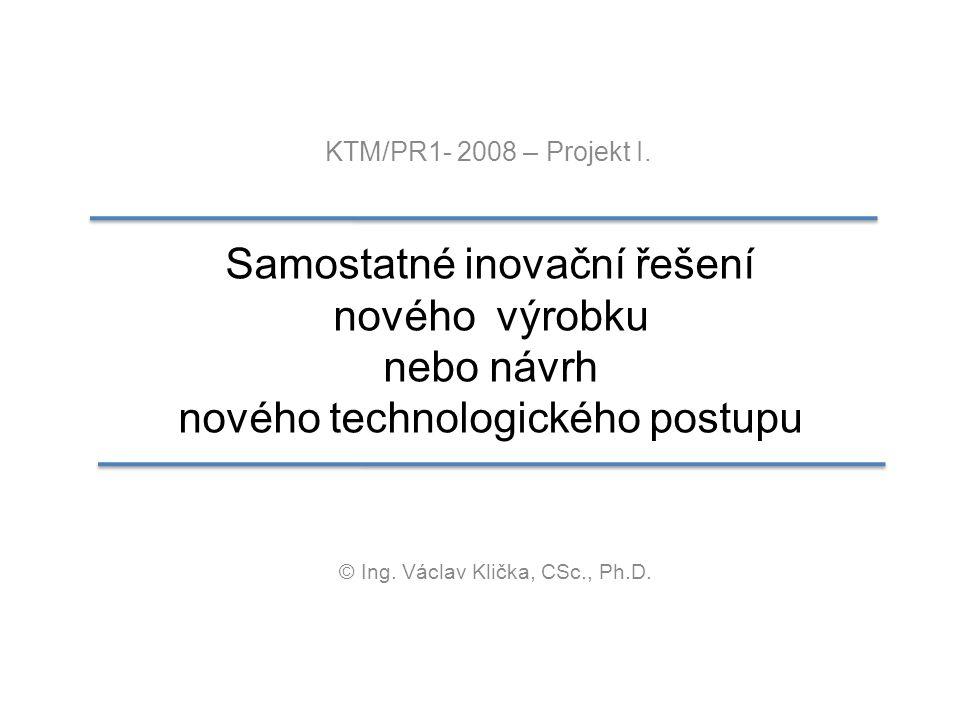 Samostatné inovační řešení nového výrobku nebo návrh nového technologického postupu KTM/PR1- 2008 – Projekt I. © Ing. Václav Klička, CSc., Ph.D.
