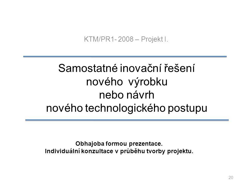 20 KTM/PR1- 2008 – Projekt I. Samostatné inovační řešení nového výrobku nebo návrh nového technologického postupu Obhajoba formou prezentace. Individu