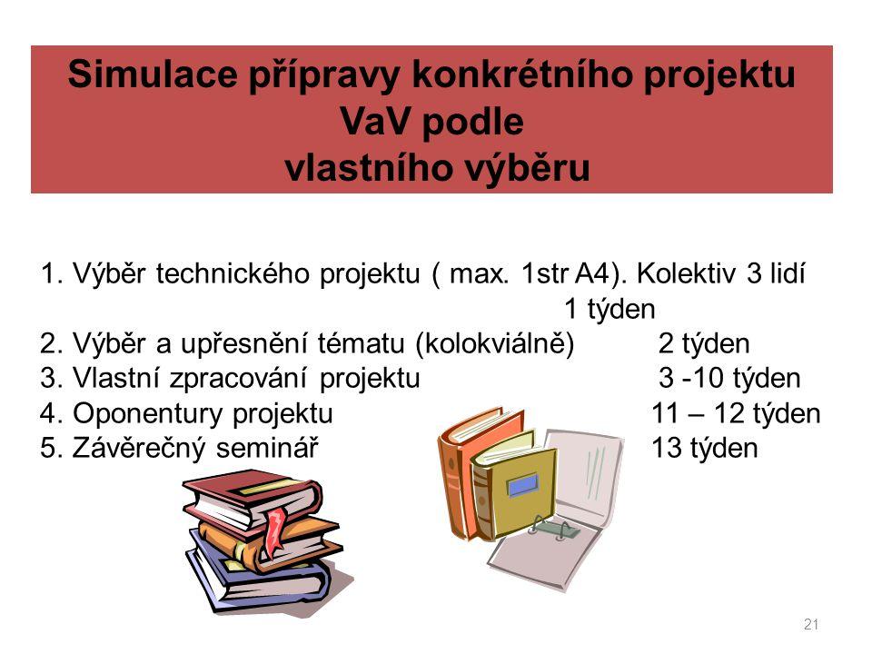 21 Simulace přípravy konkrétního projektu VaV podle vlastního výběru 1.Výběr technického projektu ( max. 1str A4). Kolektiv 3 lidí 1 týden 2.Výběr a u
