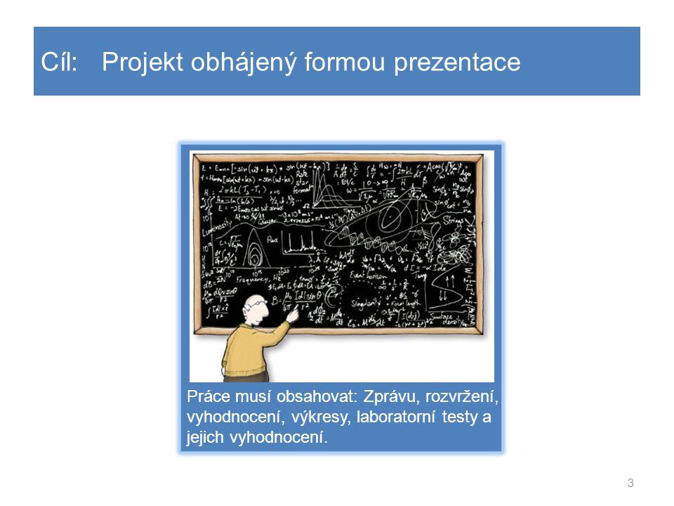 3 Cíl: Projekt obhájený formou prezentace Práce musí obsahovat: Zprávu, rozvržení, vyhodnocení, výkresy, laboratorní testy a jejich vyhodnocení.