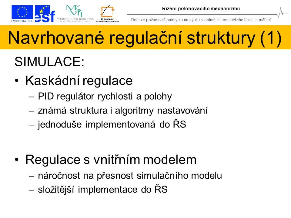 Reflexe požadavků průmyslu na výuku v oblasti automatického řízení a měření Řízení polohovacího mechanizmu Navrhované regulační struktury (1) SIMULACE: Kaskádní regulace –PID regulátor rychlosti a polohy –známá struktura i algoritmy nastavování –jednoduše implementovaná do ŘS Regulace s vnitřním modelem –náročnost na přesnost simulačního modelu –složitější implementace do ŘS
