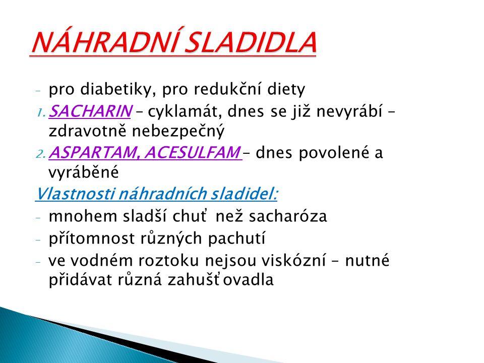 - pro diabetiky, pro redukční diety 1. SACHARIN – cyklamát, dnes se již nevyrábí – zdravotně nebezpečný 2. ASPARTAM, ACESULFAM – dnes povolené a vyráb