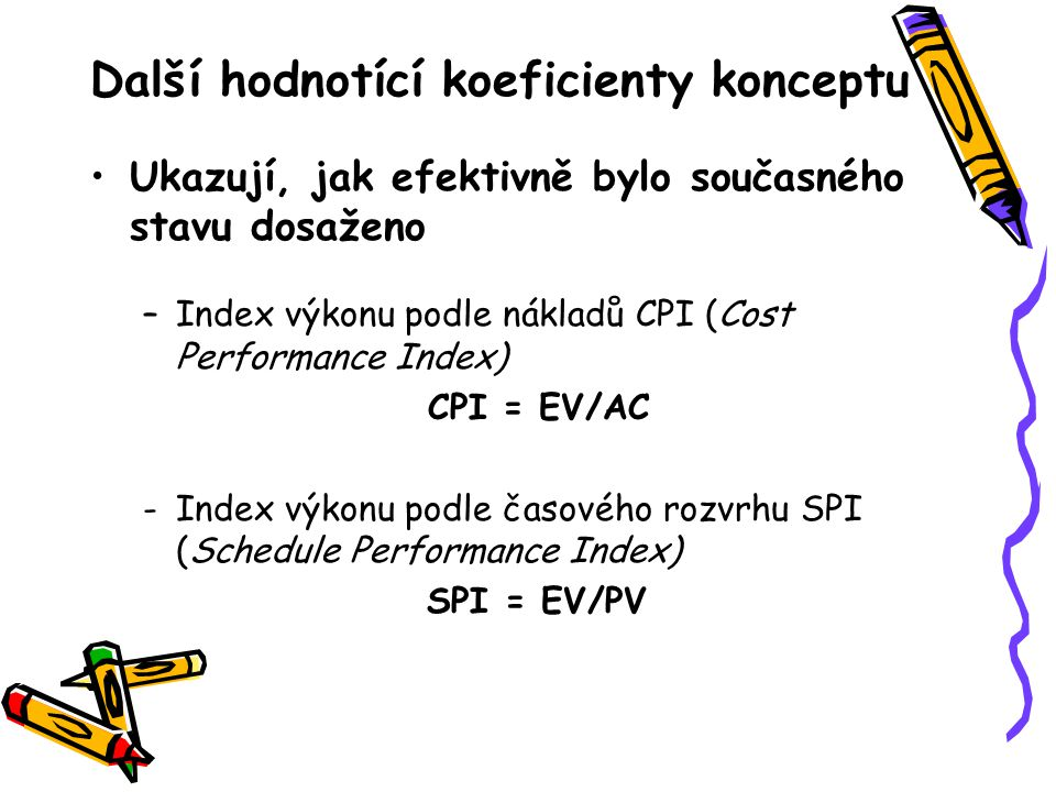 Další hodnotící koeficienty konceptu Ukazují, jak efektivně bylo současného stavu dosaženo –Index výkonu podle nákladů CPI (Cost Performance Index) CP