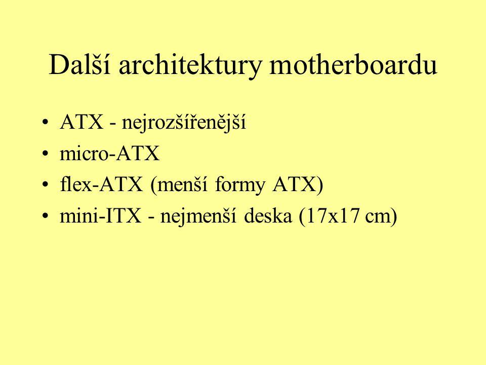 Další architektury motherboardu ATX - nejrozšířenější micro-ATX flex-ATX (menší formy ATX) mini-ITX - nejmenší deska (17x17 cm)