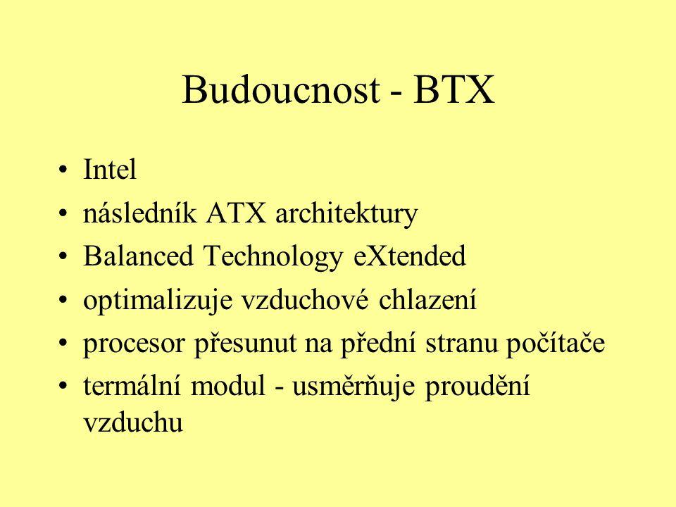 Budoucnost - BTX Intel následník ATX architektury Balanced Technology eXtended optimalizuje vzduchové chlazení procesor přesunut na přední stranu počítače termální modul - usměrňuje proudění vzduchu