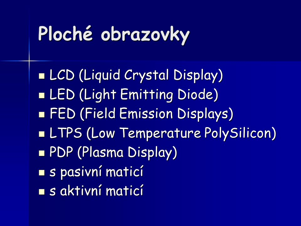 Ploché obrazovky LCD (Liquid Crystal Display) LCD (Liquid Crystal Display) LED (Light Emitting Diode) LED (Light Emitting Diode) FED (Field Emission D