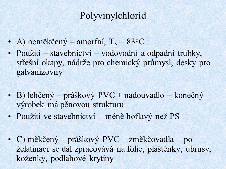 Polyvinylchlorid A) neměkčený – amorfní, T g = 83 o C Použití – stavebnictví – vodovodní a odpadní trubky, střešní okapy, nádrže pro chemický průmysl, desky pro galvanizovny B) lehčený – práškový PVC + nadouvadlo – konečný výrobek má pěnovou strukturu Použití ve stavebnictví – méně hořlavý než PS C) měkčený – práškový PVC + změkčovadla – po želatinaci se dál zpracovává na fólie, pláštěnky, ubrusy, koženky, podlahové krytiny