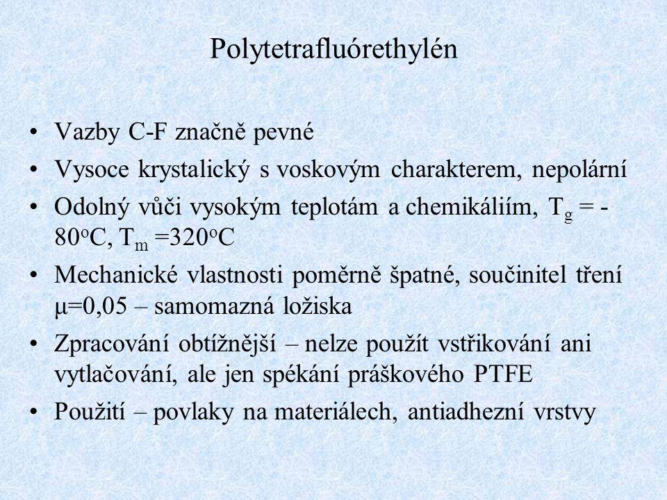 Polytetrafluórethylén Vazby C-F značně pevné Vysoce krystalický s voskovým charakterem, nepolární Odolný vůči vysokým teplotám a chemikáliím, T g = - 80 o C, T m =320 o C Mechanické vlastnosti poměrně špatné, součinitel tření μ=0,05 – samomazná ložiska Zpracování obtížnější – nelze použít vstřikování ani vytlačování, ale jen spékání práškového PTFE Použití – povlaky na materiálech, antiadhezní vrstvy