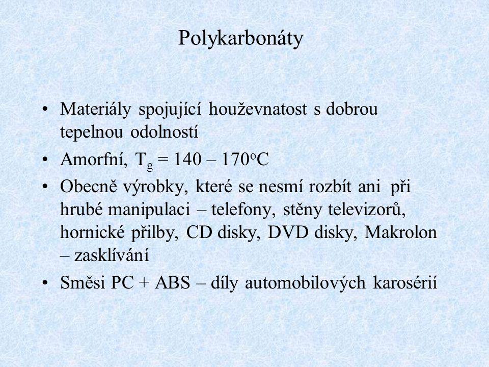 Polykarbonáty Materiály spojující houževnatost s dobrou tepelnou odolností Amorfní, T g = 140 – 170 o C Obecně výrobky, které se nesmí rozbít ani při hrubé manipulaci – telefony, stěny televizorů, hornické přilby, CD disky, DVD disky, Makrolon – zasklívání Směsi PC + ABS – díly automobilových karosérií