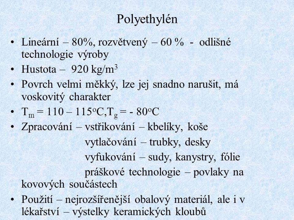 Polyethylén Lineární – 80%, rozvětvený – 60 % - odlišné technologie výroby Hustota – 920 kg/m 3 Povrch velmi měkký, lze jej snadno narušit, má voskovitý charakter T m = 110 – 115 o C,T g = - 80 o C Zpracování – vstřikování – kbelíky, koše vytlačování – trubky, desky vyfukování – sudy, kanystry, fólie práškové technologie – povlaky na kovových součástech Použití – nejrozšířenější obalový materiál, ale i v lékařství – výstelky keramických kloubů