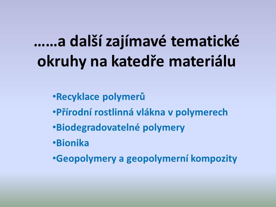 ……a další zajímavé tematické okruhy na katedře materiálu Recyklace polymerů Přírodní rostlinná vlákna v polymerech Biodegradovatelné polymery Bionika