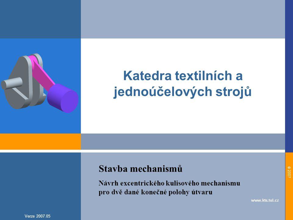 © 2007 Verze 2007.05 Katedra textilních a jednoúčelových strojů Stavba mechanismů Návrh excentrického kulisového mechanismu pro dvě dané konečné polohy útvaru