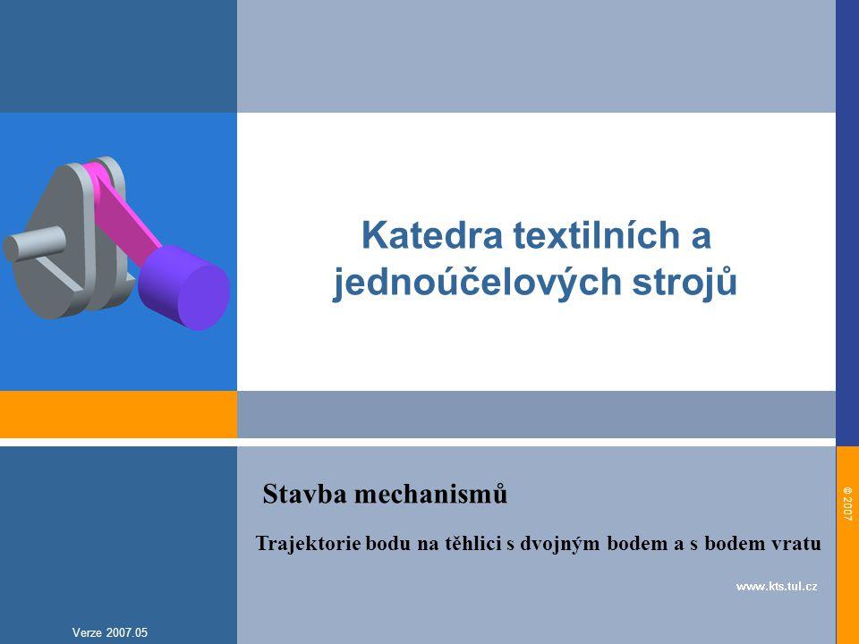 © 2007 Verze 2007.05 Katedra textilních a jednoúčelových strojů Trajektorie bodu na těhlici s dvojným bodem a s bodem vratu Stavba mechanismů