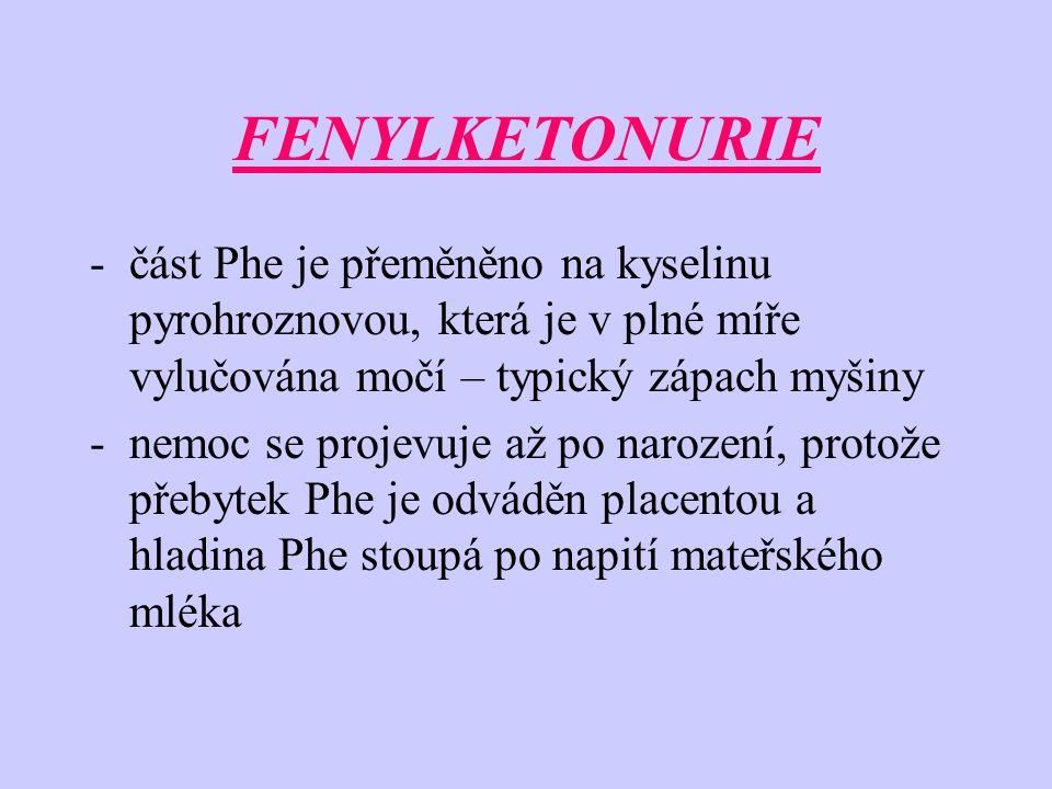 FENYLKETONURIE -část Phe je přeměněno na kyselinu pyrohroznovou, která je v plné míře vylučována močí – typický zápach myšiny -nemoc se projevuje až po narození, protože přebytek Phe je odváděn placentou a hladina Phe stoupá po napití mateřského mléka
