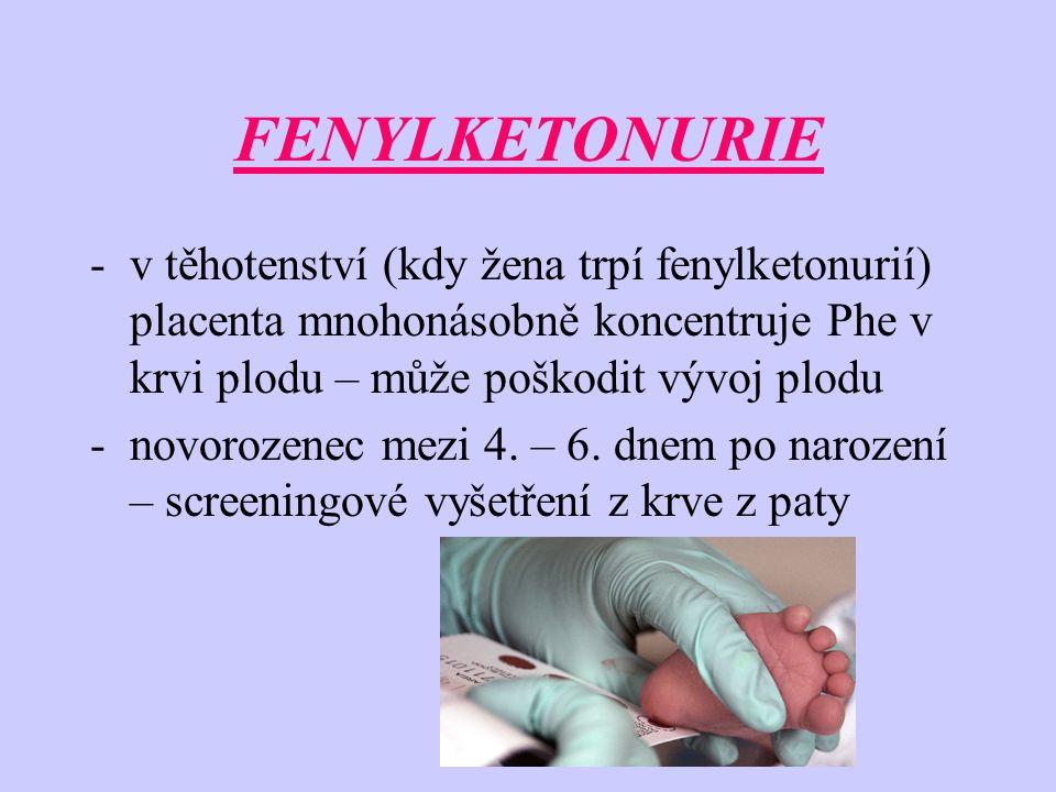 FENYLKETONURIE -v těhotenství (kdy žena trpí fenylketonurií) placenta mnohonásobně koncentruje Phe v krvi plodu – může poškodit vývoj plodu -novorozenec mezi 4.