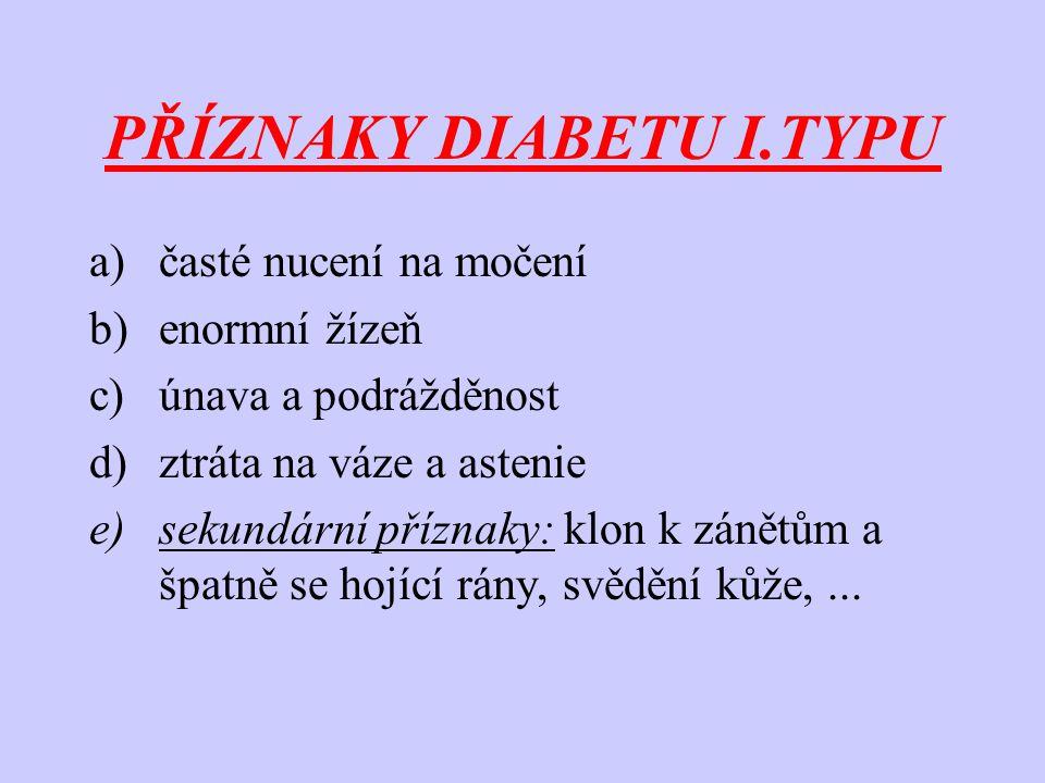 PŘÍZNAKY DIABETU I.TYPU a)časté nucení na močení b)enormní žízeň c)únava a podrážděnost d)ztráta na váze a astenie e)sekundární příznaky: klon k zánětům a špatně se hojící rány, svědění kůže,...
