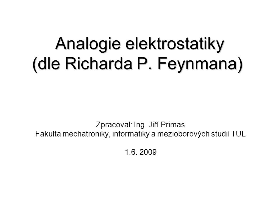 Analogie elektrostatiky (dle Richarda P. Feynmana) Zpracoval: Ing. Jiří Primas Fakulta mechatroniky, informatiky a mezioborových studií TUL 1.6. 2009