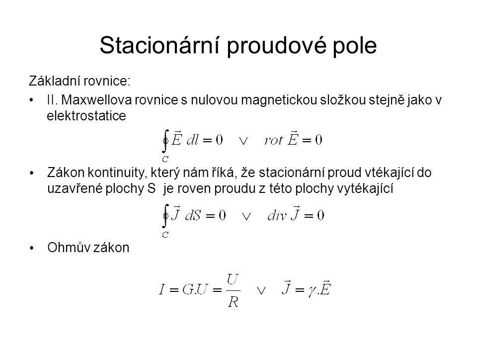 Stacionární proudové pole Základní rovnice: II. Maxwellova rovnice s nulovou magnetickou složkou stejně jako v elektrostatice Zákon kontinuity, který