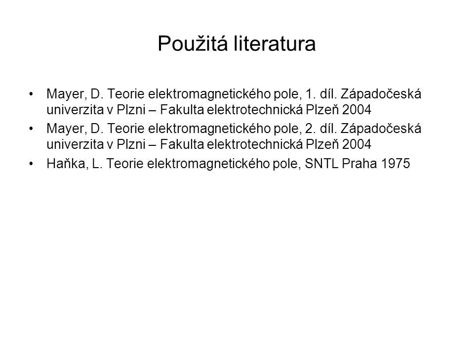 Použitá literatura Mayer, D. Teorie elektromagnetického pole, 1. díl. Západočeská univerzita v Plzni – Fakulta elektrotechnická Plzeň 2004 Mayer, D. T