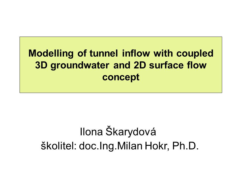 Modelling of tunnel inflow with coupled 3D groundwater and 2D surface flow concept Ilona Škarydová školitel: doc.Ing.Milan Hokr, Ph.D.