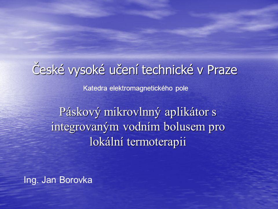 České vysoké učení technické v Praze Katedra elektromagnetického pole Páskový mikrovlnný aplikátor s integrovaným vodním bolusem pro lokální termoterapii Ing.
