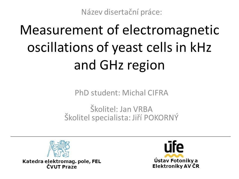 Measurement of electromagnetic oscillations of yeast cells in kHz and GHz region PhD student: Michal CIFRA Školitel: Jan VRBA Školitel specialista: Jiří POKORNÝ Katedra elektromag.