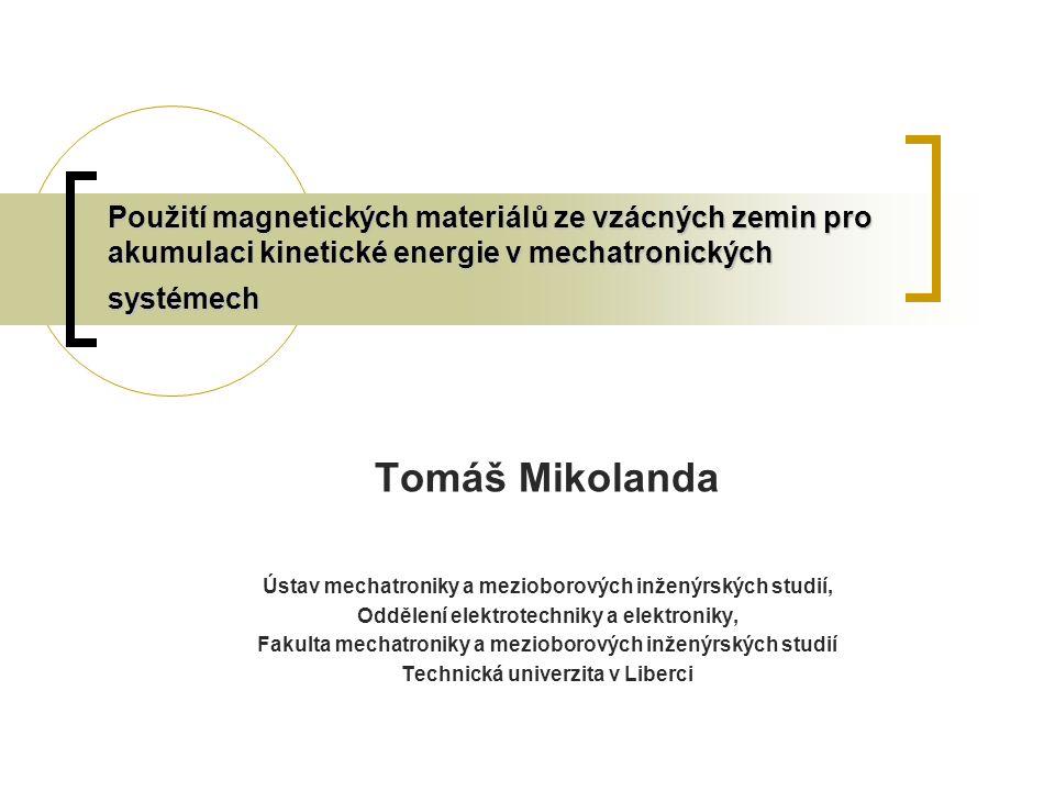 Použití magnetických materiálů ze vzácných zemin pro akumulaci kinetické energie v mechatronických systémech Tomáš Mikolanda Ústav mechatroniky a mezioborových inženýrských studií, Oddělení elektrotechniky a elektroniky, Fakulta mechatroniky a mezioborových inženýrských studií Technická univerzita v Liberci