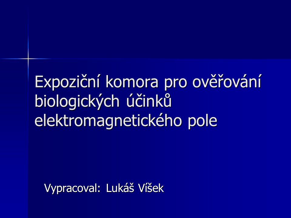 Expoziční komora pro ověřování biologických účinků elektromagnetického pole Vypracoval: Lukáš Víšek