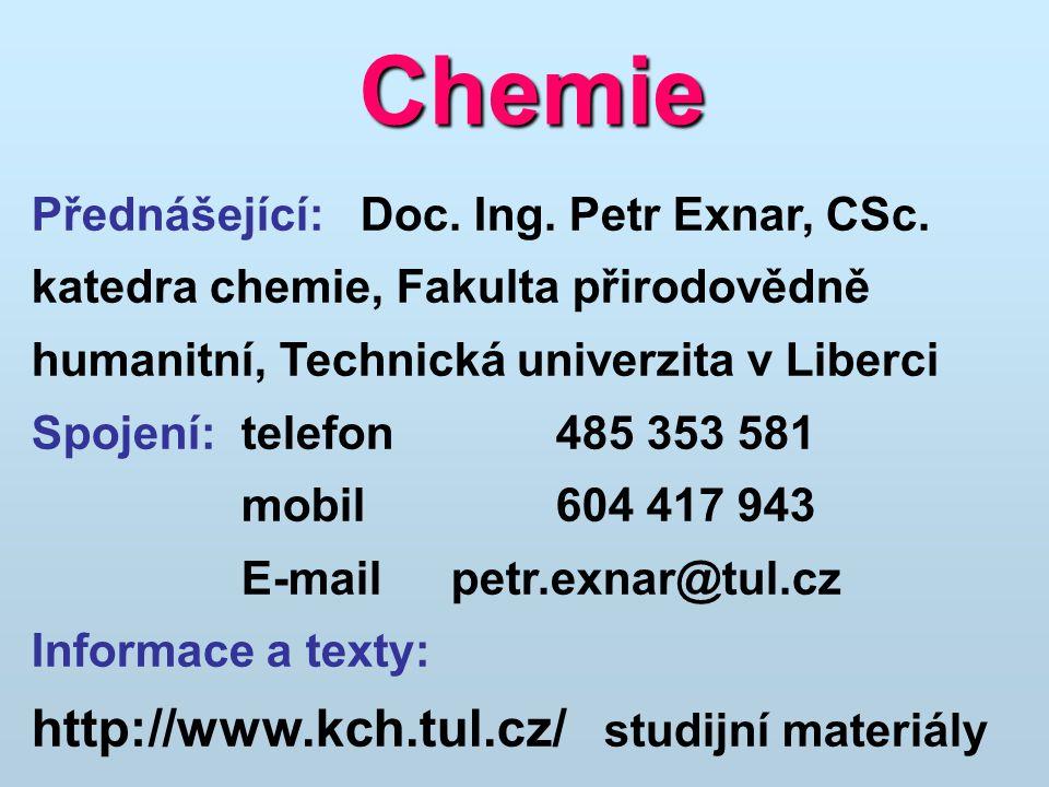 Chemie Přednášející: Doc. Ing. Petr Exnar, CSc. katedra chemie, Fakulta přirodovědně humanitní, Technická univerzita v Liberci Spojení:telefon485 353
